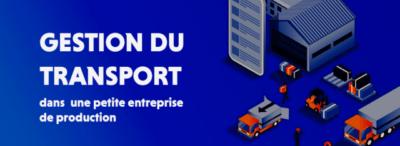 Comment gérer efficacement le transport dans une petite entreprise de production?